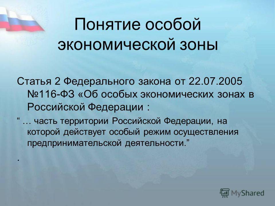 Понятие особой экономической зоны Cтатья 2 Федерального закона от 22.07.2005116-ФЗ «Об особых экономических зонах в Российской Федерации : … часть территории Российской Федерации, на которой действует особый режим осуществления предпринимательской де