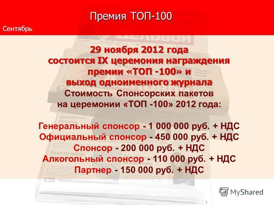 Премия ТОП-100 Сентябрь 29 ноября 2012 года состоится IX церемония награждения премии «ТОП -100» и выход одноименного журнала Стоимость Спонсорских пакетов на церемонии «ТОП -100» 2012 года: Генеральный спонсор - 1 000 000 руб. + НДС Официальный спон