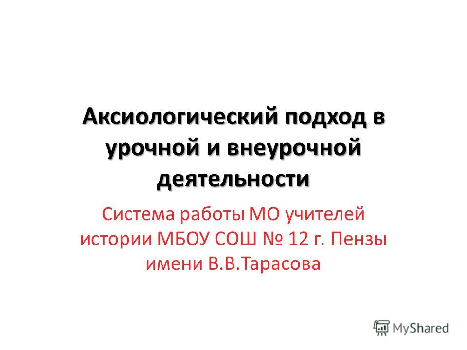 Аксиологический подход в урочной и внеурочной деятельности Система работы МО учителей истории МБОУ СОШ 12 г. Пензы имени В.В.Тарасова