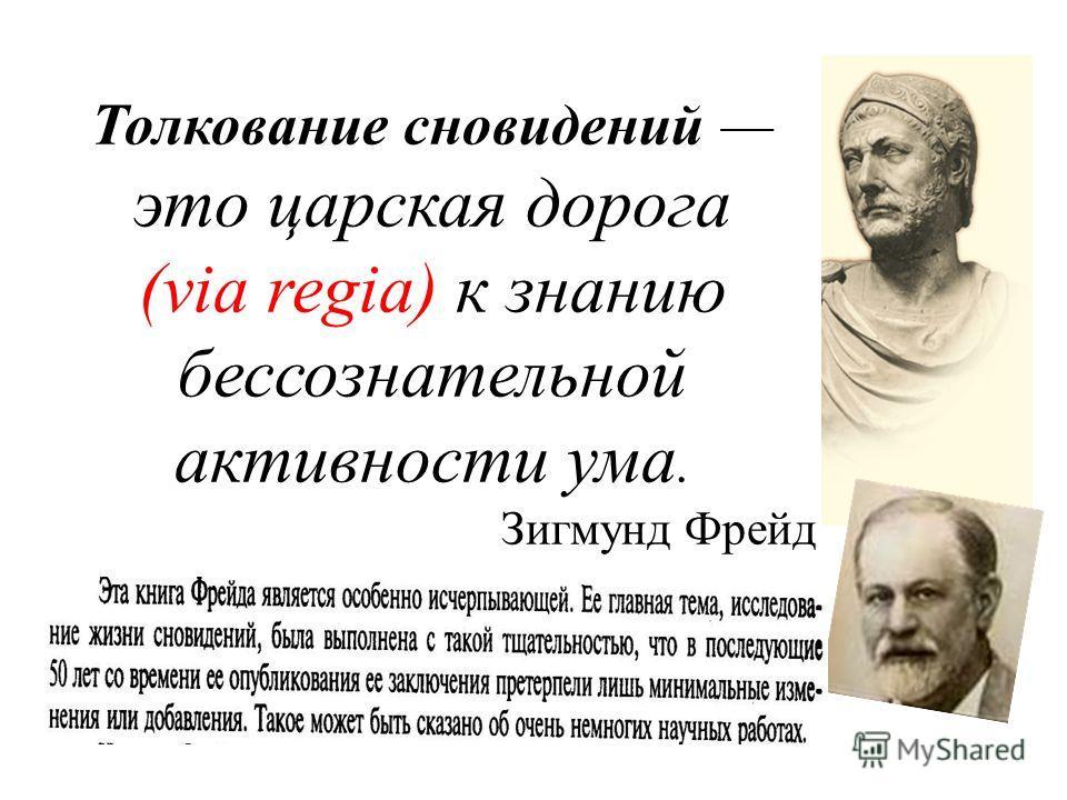 Толкование сновидений это царская дорога (via regia) к знанию бессознательной активности ума. Зигмунд Фрейд