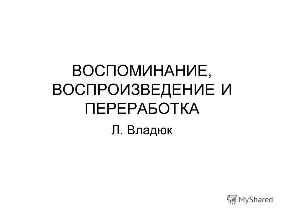 ВОСПОМИНАНИЕ, ВОСПРОИЗВЕДЕНИЕ И ПЕРЕРАБОТКА Л. Владюк