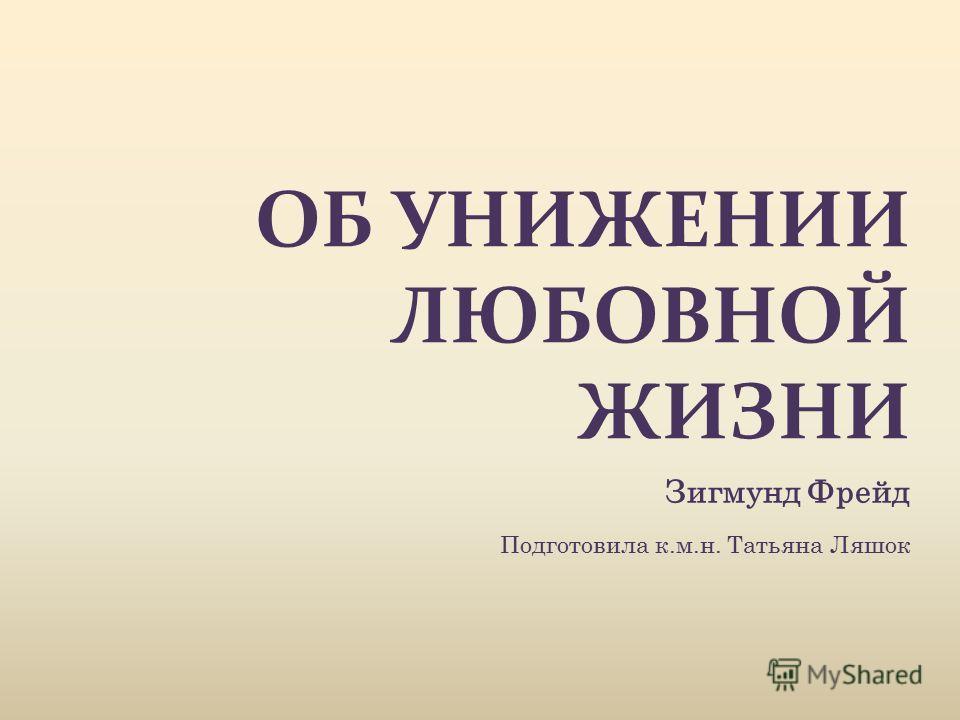 ОБ УНИЖЕНИИ ЛЮБОВНОЙ ЖИЗНИ Зигмунд Фрейд Подготовила к.м.н. Татьяна Ляшок