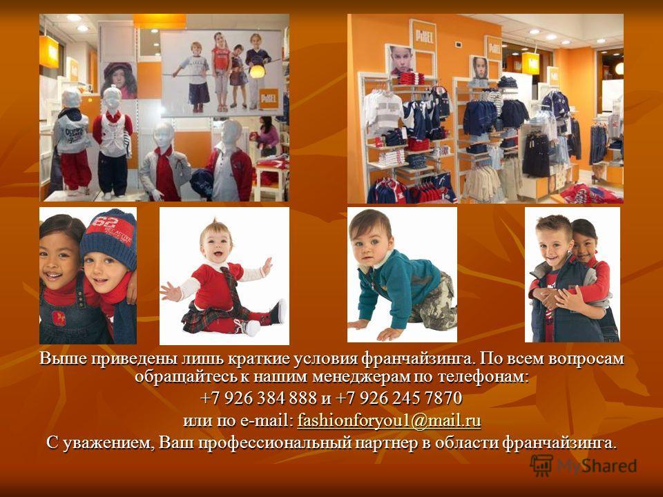 Выше приведены лишь краткие условия франчайзинга. По всем вопросам обращайтесь к нашим менеджерам по телефонам: +7 926 384 888 и +7 926 245 7870 или по e-mail: fashionforyou1@mail.ru fashionforyou1@mail.rufashionforyou1@mail.ru С уважением, Ваш профе