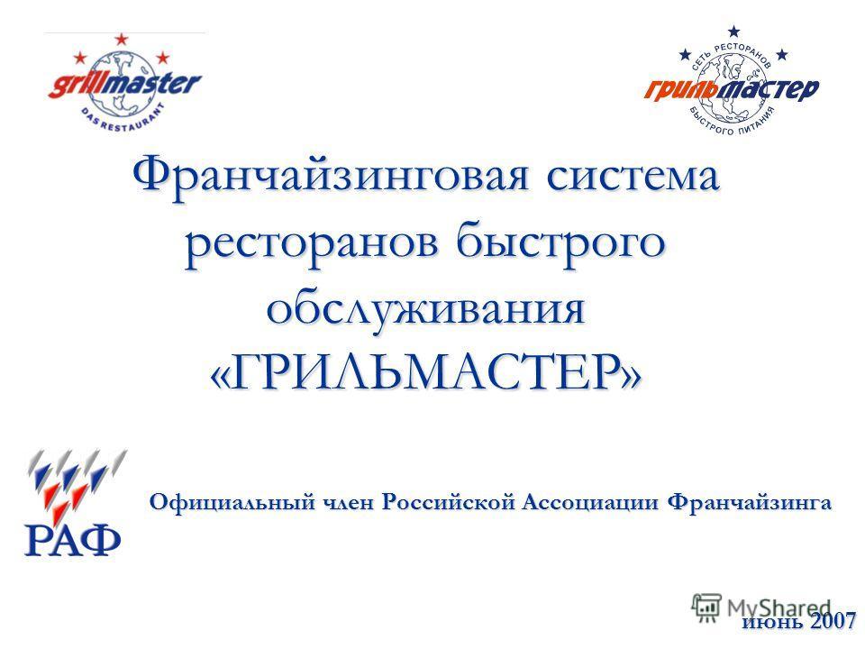 Франчайзинговая система ресторанов быстрого обслуживания «ГРИЛЬМАСТЕР» Официальный член Российской Ассоциации Франчайзинга июнь 2007 июнь 2007