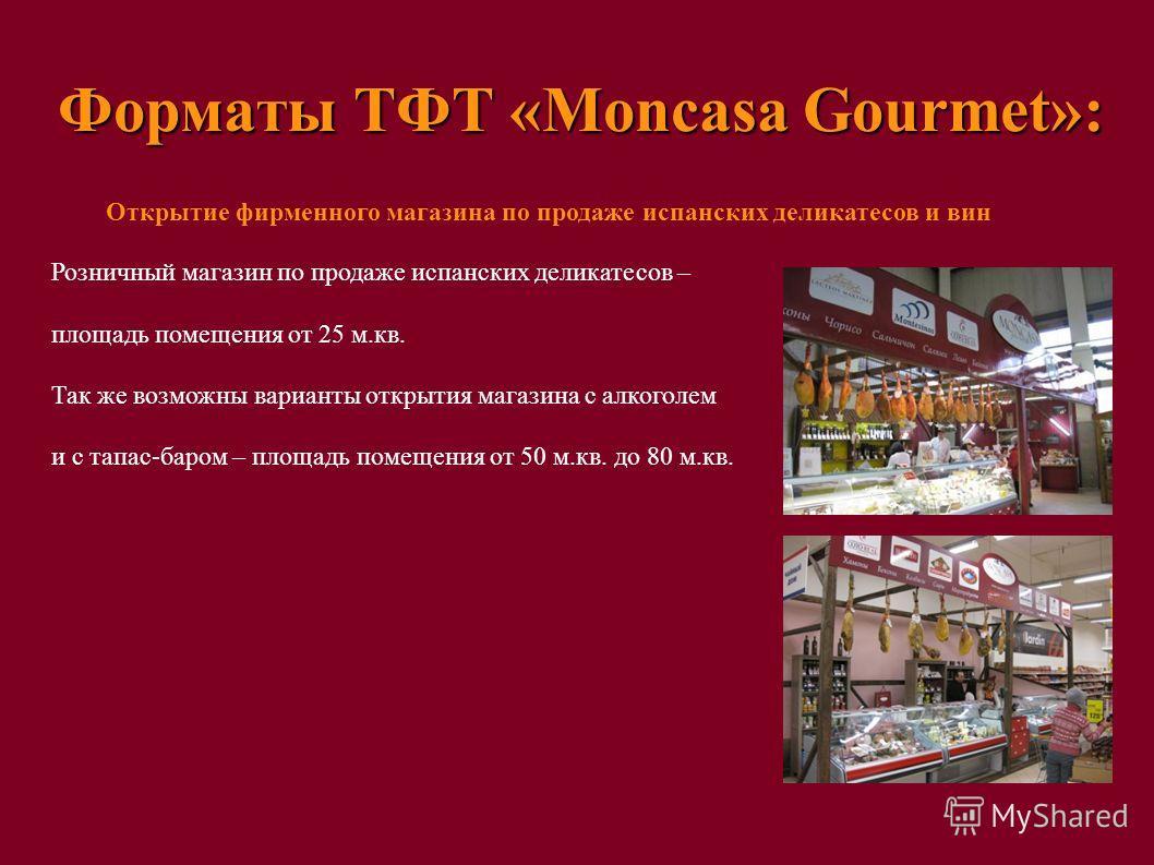 Форматы ТФТ «Moncasa Gourmet»: Открытие фирменного магазина по продаже испанских деликатесов и вин Розничный магазин по продаже испанских деликатесов – площадь помещения от 25 м.кв. Так же возможны варианты открытия магазина с алкоголем и с тапас-бар