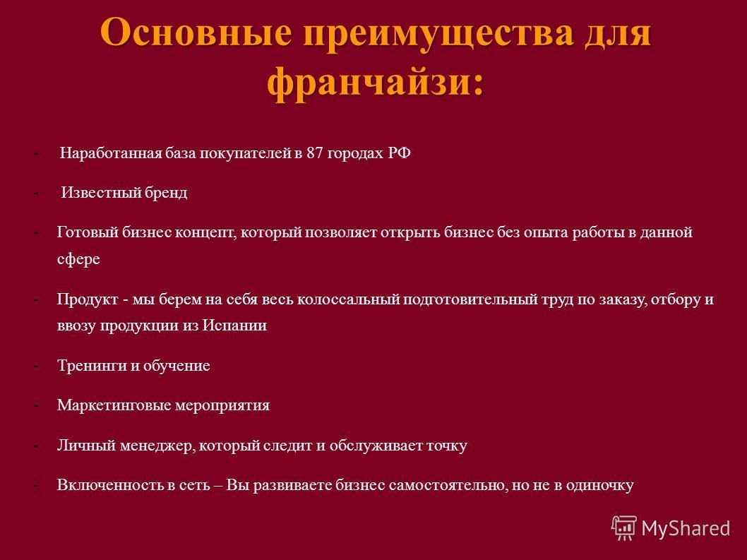 Основные преимущества для франчайзи: - Наработанная база покупателей в 87 городах РФ - Известный бренд -Готовый бизнес концепт, который позволяет открыть бизнес без опыта работы в данной сфере -Продукт - мы берем на себя весь колоссальный подготовите