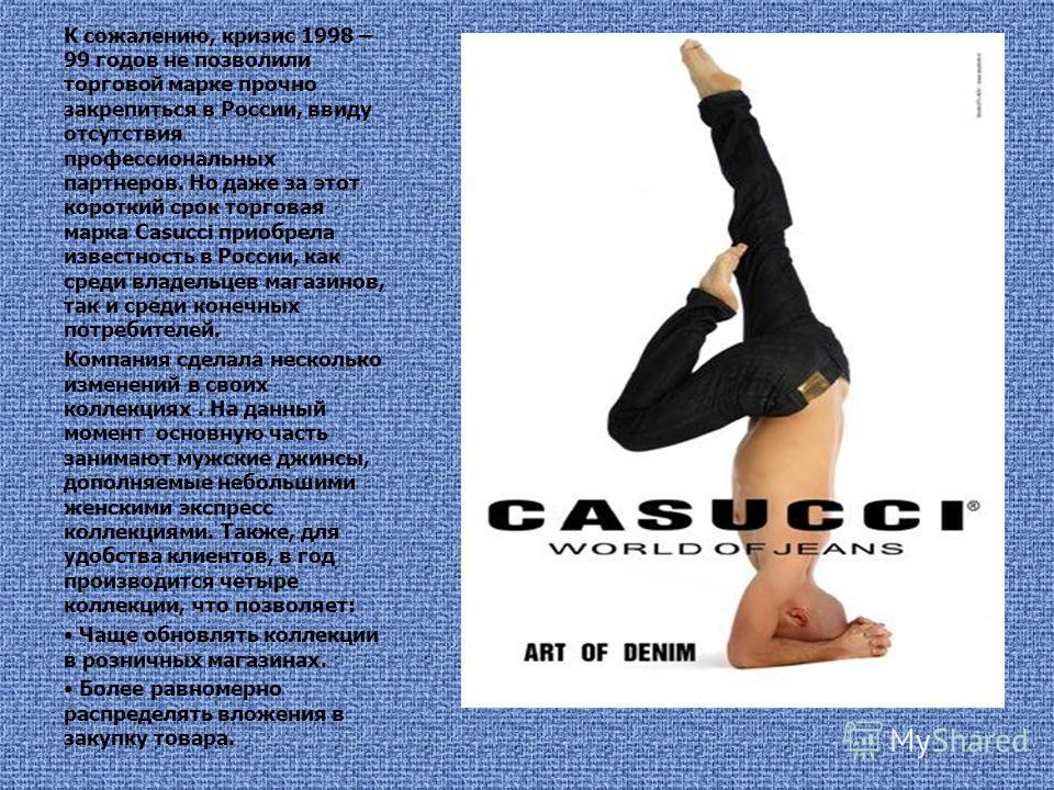 К сожалению, кризис 1998 – 99 годов не позволили торговой марке прочно закрепиться в России, ввиду отсутствия профессиональных партнеров. Но даже за этот короткий срок торговая марка Casucci приобрела известность в России, как среди владельцев магази