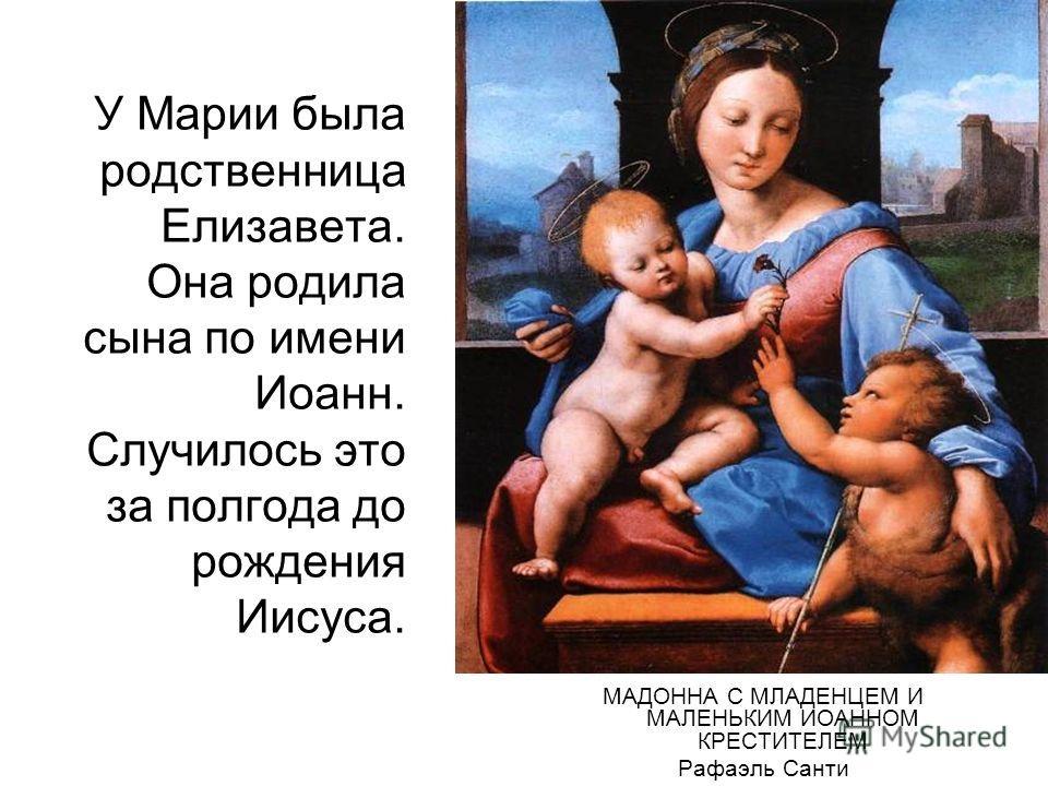 У Марии была родственница Елизавета. Она родила сына по имени Иоанн. Случилось это за полгода до рождения Иисуса. МАДОННА С МЛАДЕНЦЕМ И МАЛЕНЬКИМ ИОАННОМ КРЕСТИТЕЛЕМ Рафаэль Санти