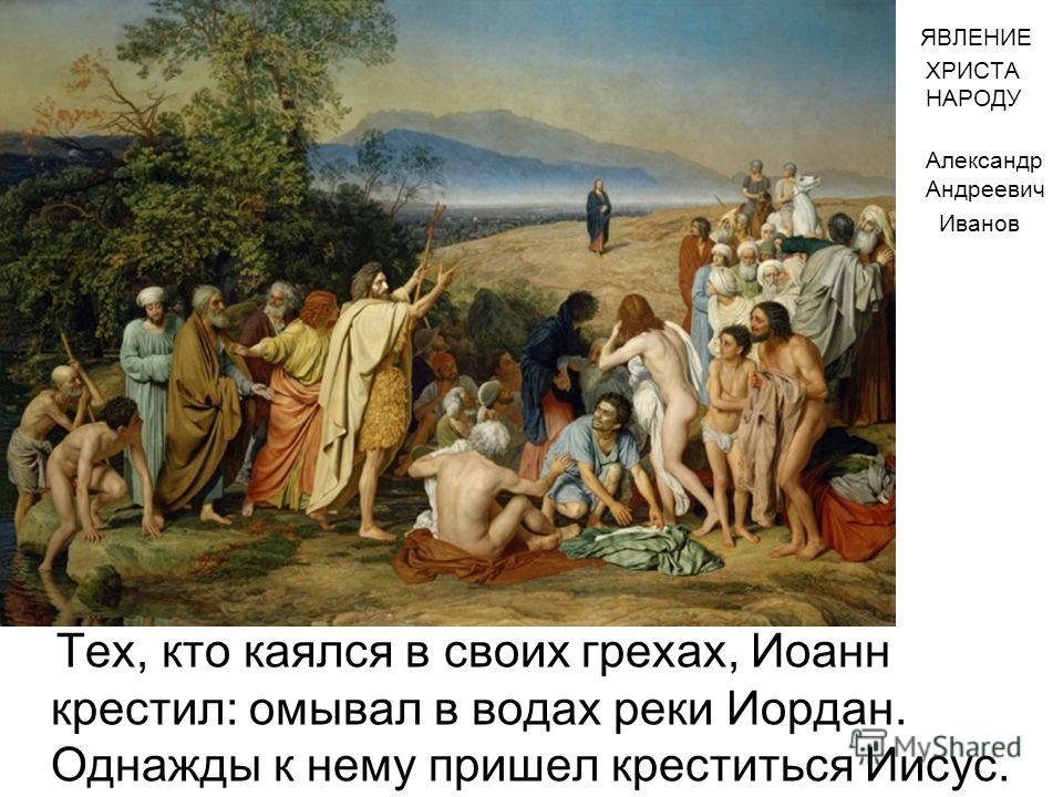 Тех, кто каялся в своих грехах, Иоанн крестил: омывал в водах реки Иордан. Однажды к нему пришел креститься Иисус. ЯВЛЕНИЕ ХРИСТА НАРОДУ Александр Андреевич Иванов