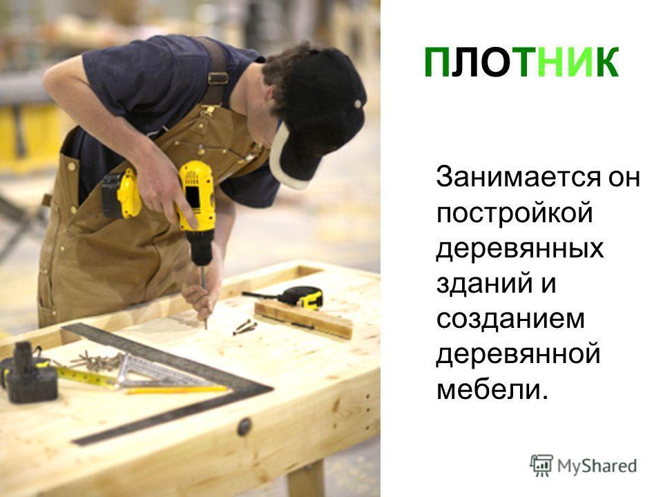 ПЛОТНИК Занимается он постройкой деревянных зданий и созданием деревянной мебели.