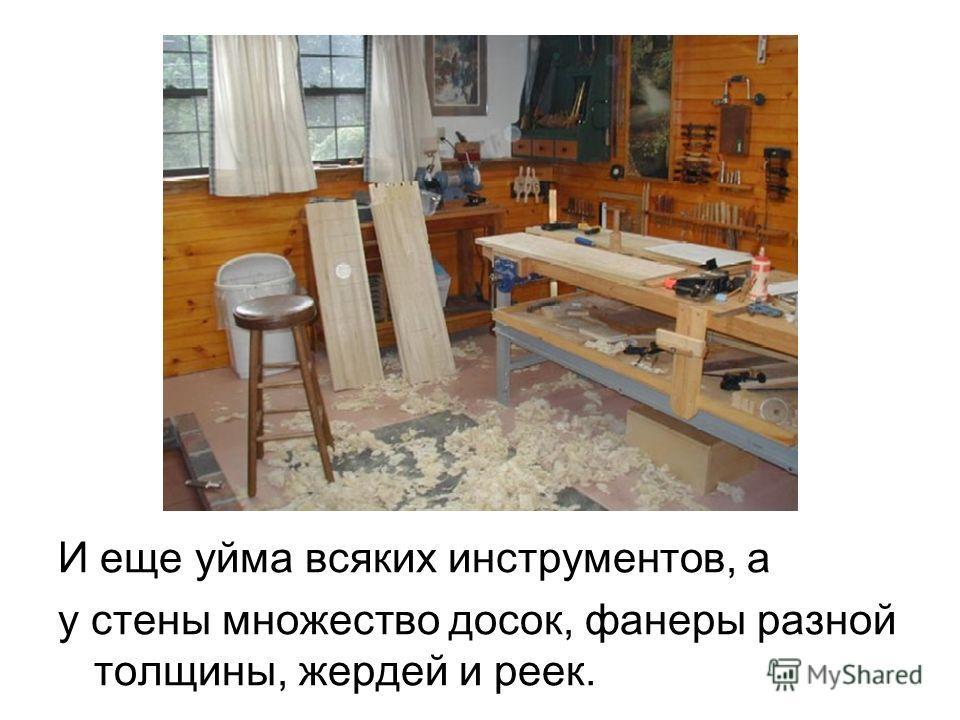 И еще уйма всяких инструментов, а у стены множество досок, фанеры разной толщины, жердей и реек.