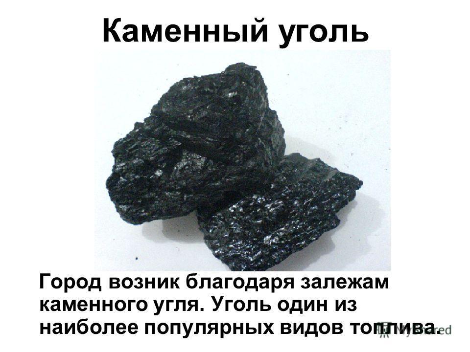 Каменный уголь Город возник благодаря залежам каменного угля. Уголь один из наиболее популярных видов топлива.