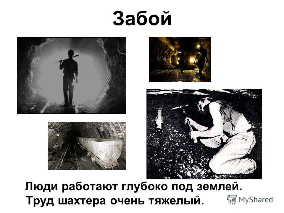 Забой Люди работают глубоко под землей. Труд шахтера очень тяжелый.