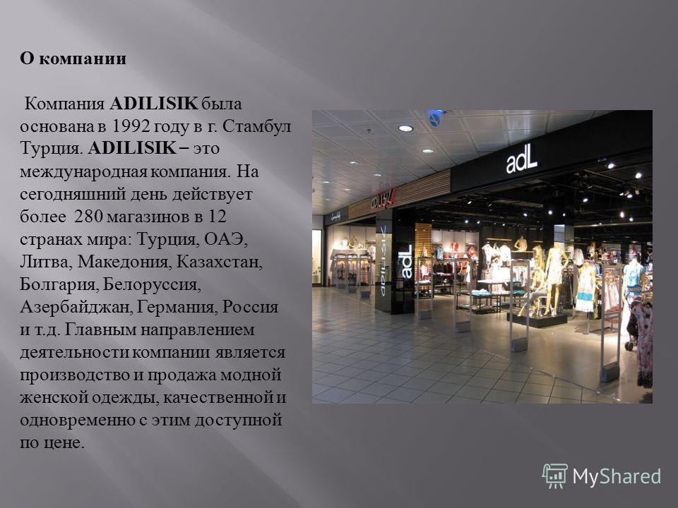 О компании Компания ADILISIK была основана в 1992 году в г. Стамбул Турция. ADILISIK – это международная компания. На сегодняшний день действует более 280 магазинов в 12 странах мира: Турция, ОАЭ, Литва, Македония, Казахстан, Болгария, Белоруссия, Аз