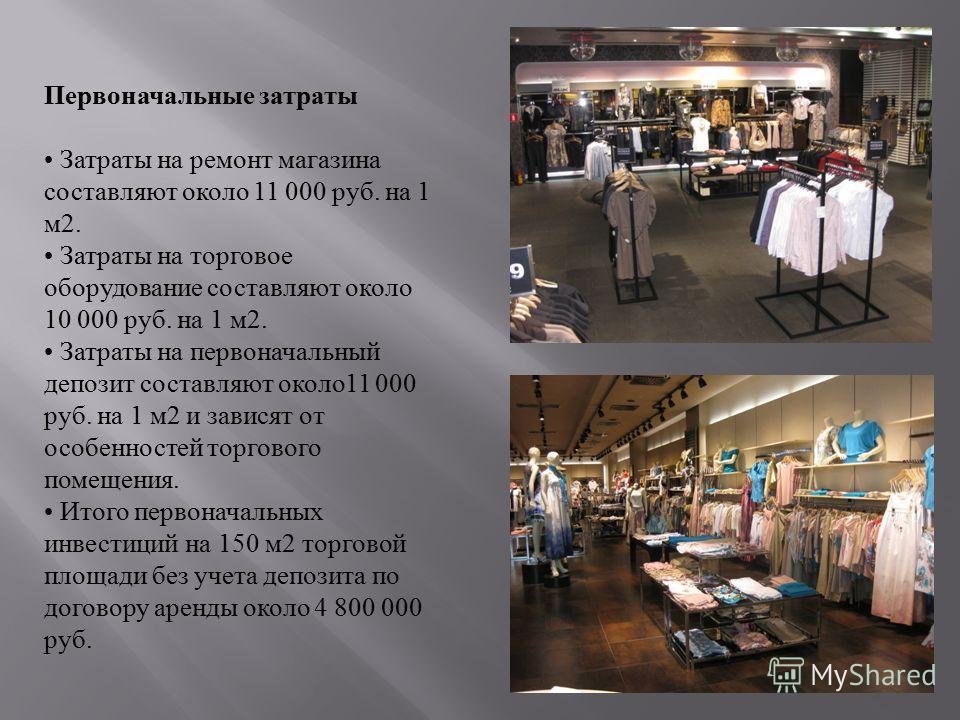 Первоначальные затраты Затраты на ремонт магазина составляют около 11 000 руб. на 1 м2. Затраты на торговое оборудование составляют около 10 000 руб. на 1 м2. Затраты на первоначальный депозит составляют около11 000 руб. на 1 м2 и зависят от особенно