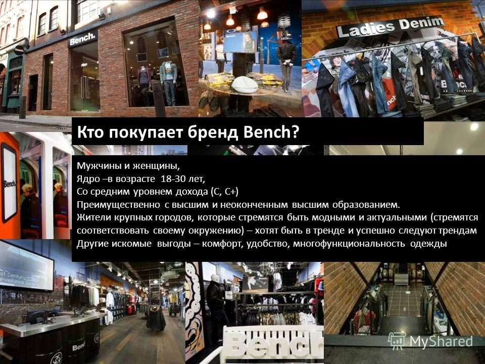 Кто покупает бренд Bench? Мужчины и женщины, Ядро –в возрасте 18-30 лет, Со средним уровнем дохода (С, С+) Преимущественно с высшим и неоконченным высшим образованием. Жители крупных городов, которые стремятся быть модными и актуальными (стремятся со