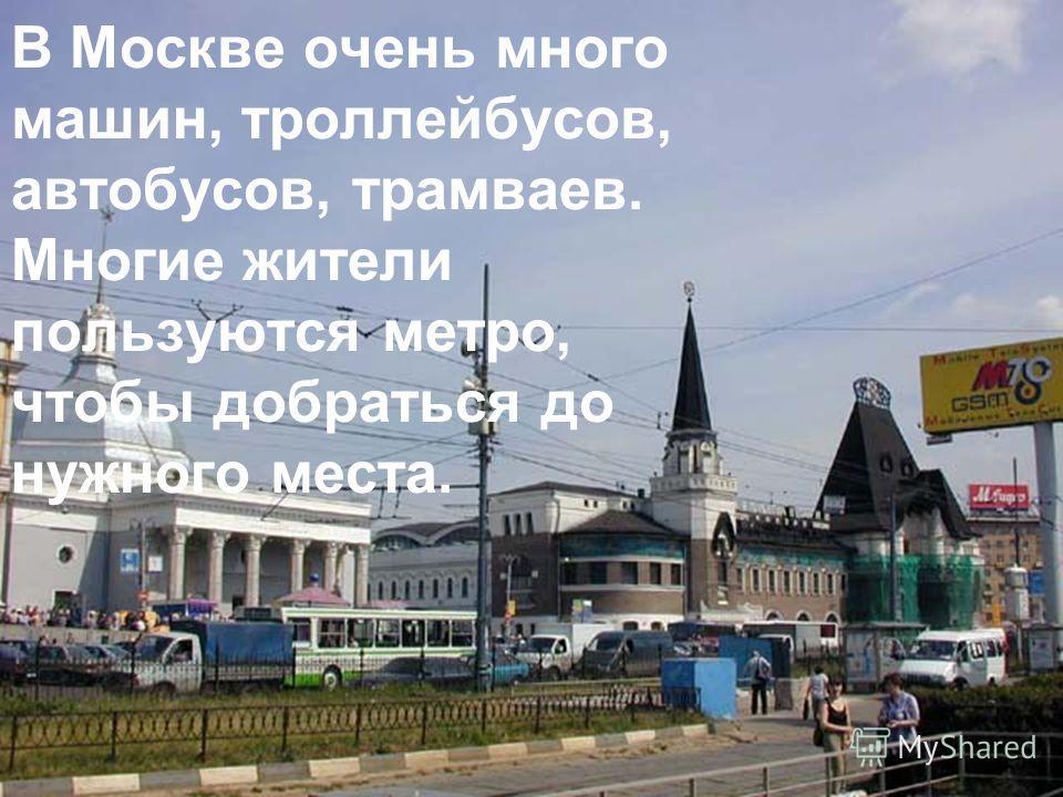В Москве очень много машин, троллейбусов, автобусов, трамваев. Многие жители пользуются метро, чтобы добраться до нужного места.