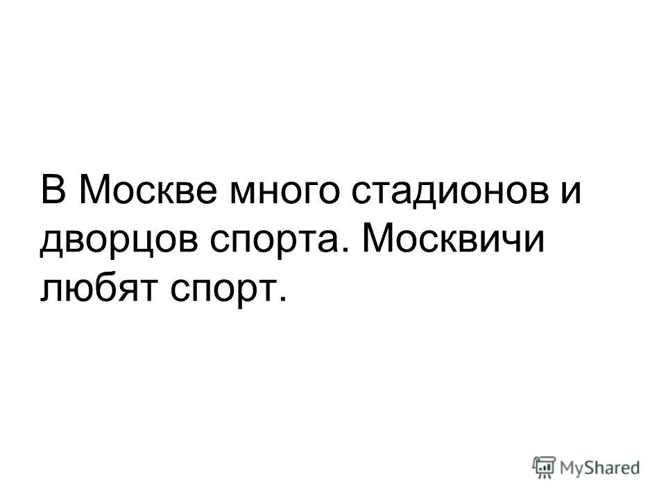 В Москве много стадионов и дворцов спорта. Москвичи любят спорт.