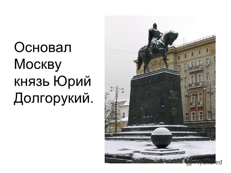 Основал Москву князь Юрий Долгорукий.