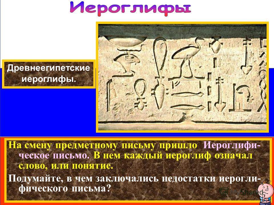На смену предметному письму пришло Иероглифи- ческое письмо. В нем каждый иероглиф означал слово, или понятие. Подумайте, в чем заключались недостатки иерогли- фического письма? Древнеегипетские иероглифы.