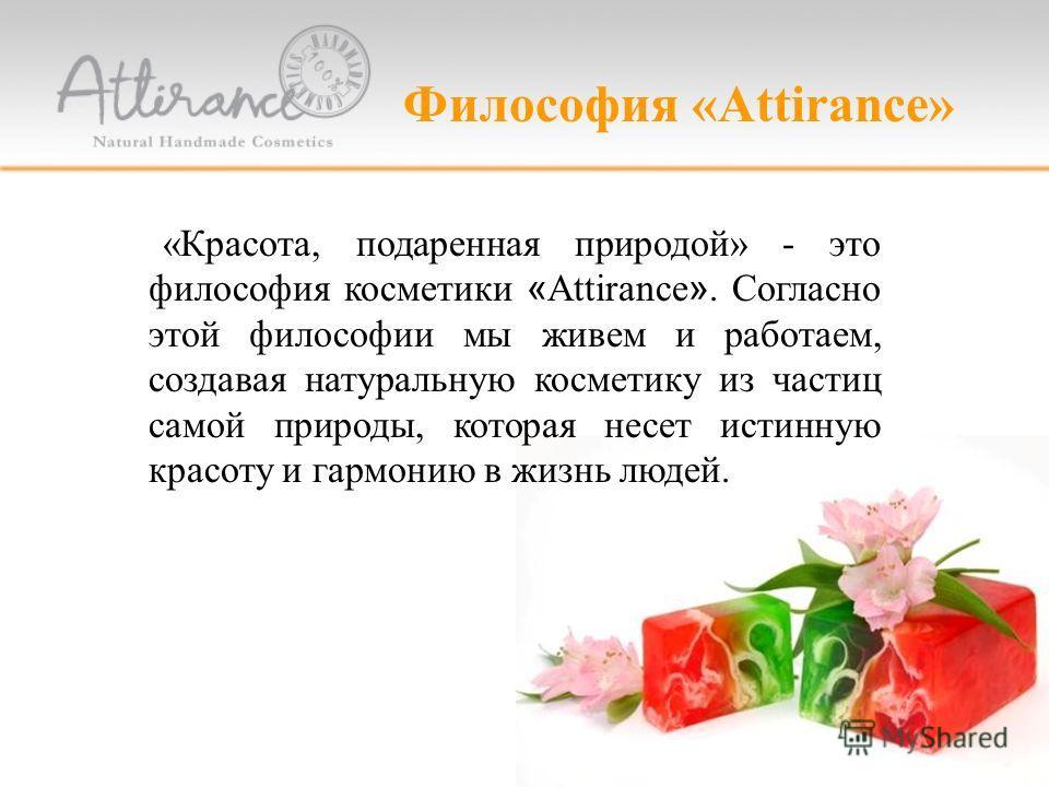 «Красота, подаренная природой» - это философия косметики «Attirance». Согласно этой философии мы живем и работаем, создавая натуральную косметику из частиц самой природы, которая несет истинную красоту и гармонию в жизнь людей. Философия «Attirance»