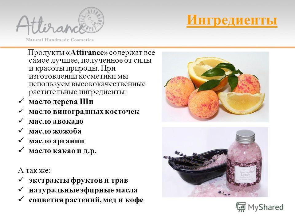 Ингредиенты Продукты «Attirance» содержат все самое лучшее, полученное от силы и красоты природы. При изготовлении косметики мы используем высококачественные растительные ингредиенты: масло дерева Ши масло виноградных косточек масло авокадо масло жож