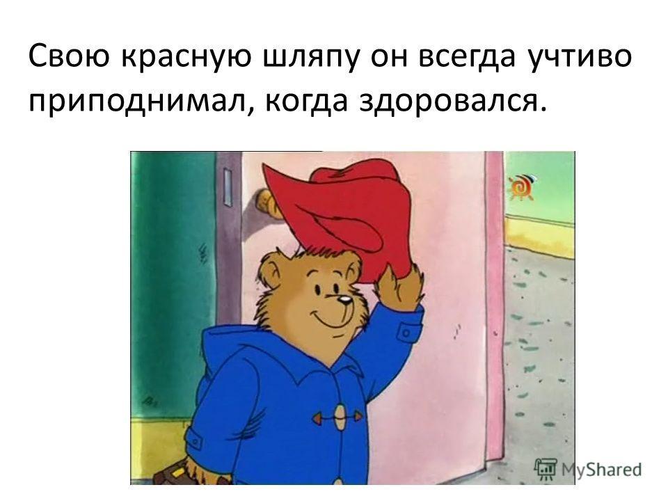 Свою красную шляпу он всегда учтиво приподнимал, когда здоровался.