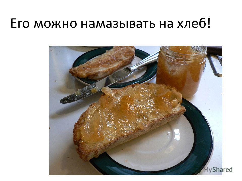 Его можно намазывать на хлеб!