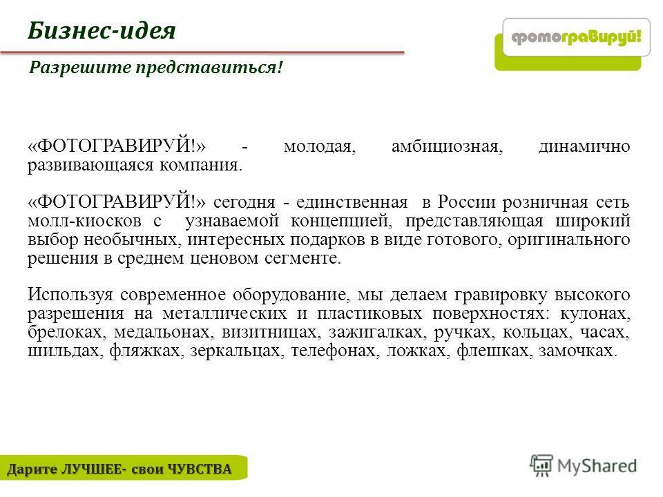 Бизнес-идея Дарите ЛУЧШЕЕ- свои ЧУВСТВА Разрешите представиться! «ФОТОГРАВИРУЙ!» - молодая, амбициозная, динамично развивающаяся компания. «ФОТОГРАВИРУЙ!» сегодня - единственная в России розничная сеть молл-киосков с узнаваемой концепцией, представля