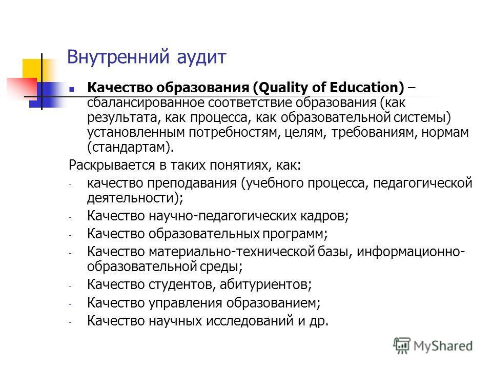 Внутренний аудит Качество образования (Quality of Education) – сбалансированное соответствие образования (как результата, как процесса, как образовательной системы) установленным потребностям, целям, требованиям, нормам (стандартам). Раскрывается в т