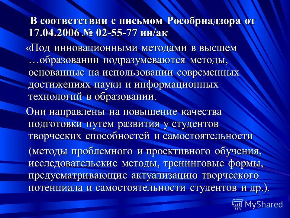 В соответствии с письмом Рособрнадзора от 17.04.2006 02-55-77 ин/ак В соответствии с письмом Рособрнадзора от 17.04.2006 02-55-77 ин/ак «Под инновационными методами в высшем …образовании подразумеваются методы, основанные на использовании современных