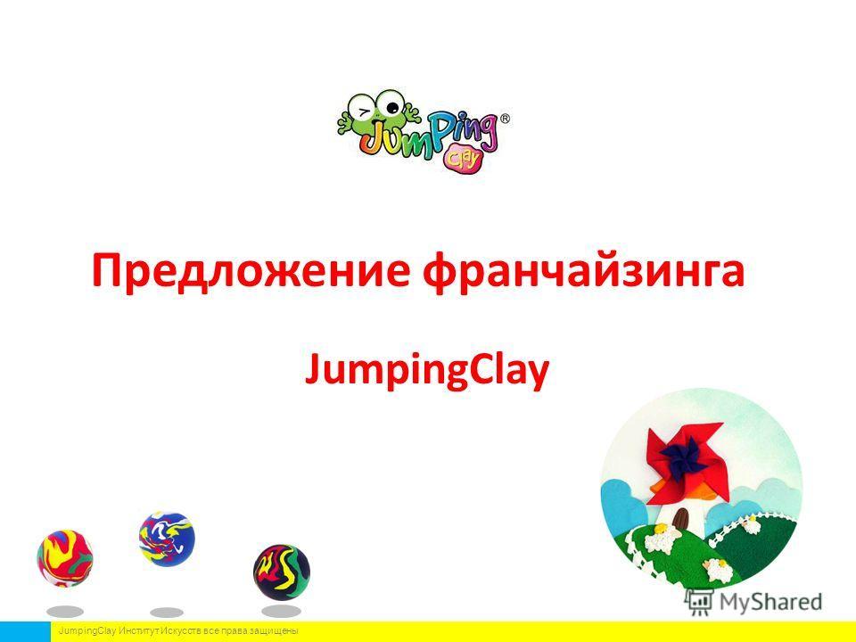 Предложение франчайзинга JumpingClay JumpingClay Институт Искусств все права защищены