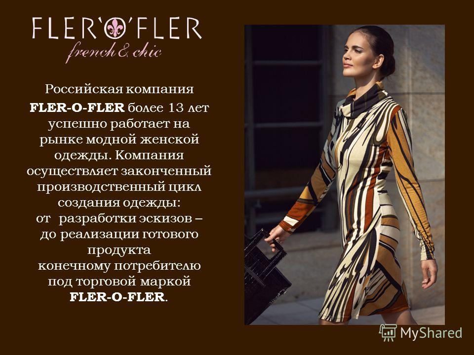Российская компания FLER-O-FLER более 13 лет успешно работает на рынке модной женской одежды. Компания осуществляет законченный производственный цикл создания одежды: от разработки эскизов – до реализации готового продукта конечному потребителю под т
