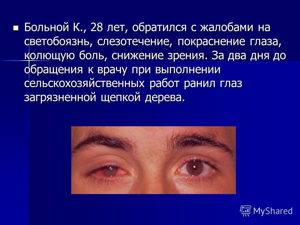 Больной К., 28 лет, обратился с жалобами на светобоязнь, слезотечение, покраснение глаза, колющую боль, снижение зрения. За два дня до обращения к врачу при выполнении сельскохозяйственных работ ранил глаз загрязненной щепкой дерева. Больной К., 28 л