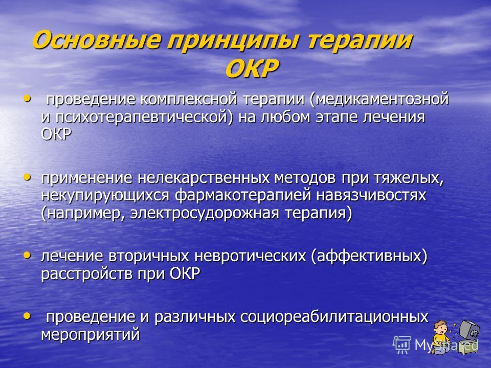 Основные принципы терапии ОКР проведение комплексной терапии (медикаментозной и психотерапевтической) на любом этапе лечения ОКР проведение комплексной терапии (медикаментозной и психотерапевтической) на любом этапе лечения ОКР применение нелекарстве