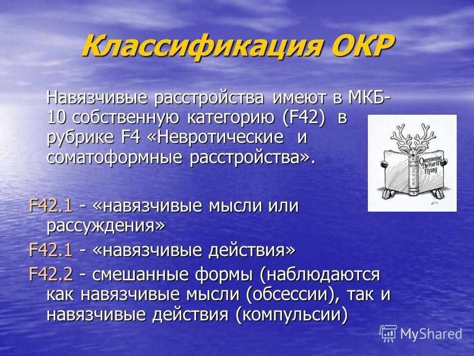 Классификация ОКР Классификация ОКР Навязчивые расстройства имеют в МКБ- 10 собственную категорию (F42) в рубрике F4 «Невротические и соматоформные расстройства». Навязчивые расстройства имеют в МКБ- 10 собственную категорию (F42) в рубрике F4 «Невро