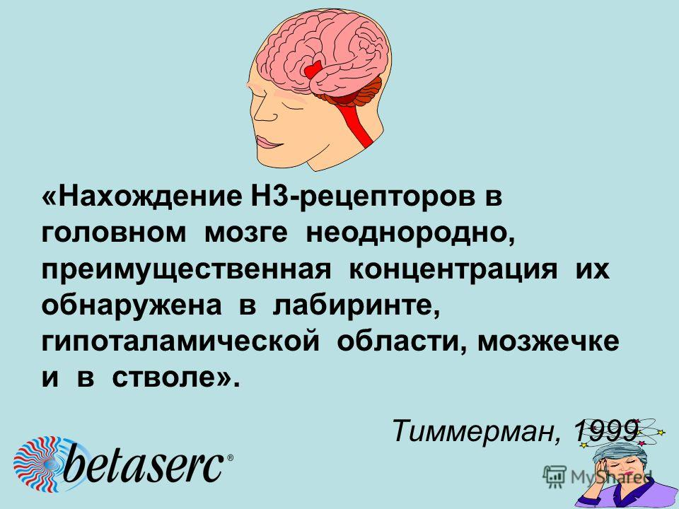«Нахождение Н3-рецепторов в головном мозге неоднородно, преимущественная концентрация их обнаружена в лабиринте, гипоталамической области, мозжечке и в стволе». Тиммерман, 1999