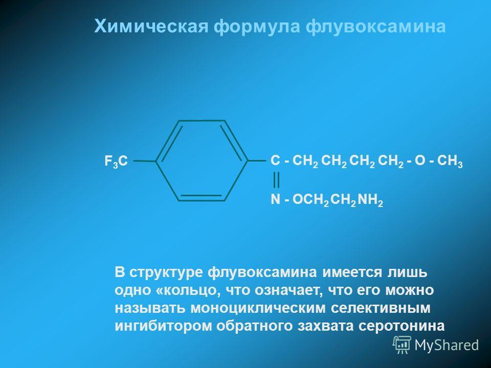 N - OCH 2 CH 2 NH 2 F3CF3C C - CH 2 CH 2 CH 2 CH 2 - O - CH 3 Химическая формула флувоксамина В структуре флувоксамина имеется лишь одно «кольцо, что означает, что его можно называть моноциклическим селективным ингибитором обратного захвата серотонин