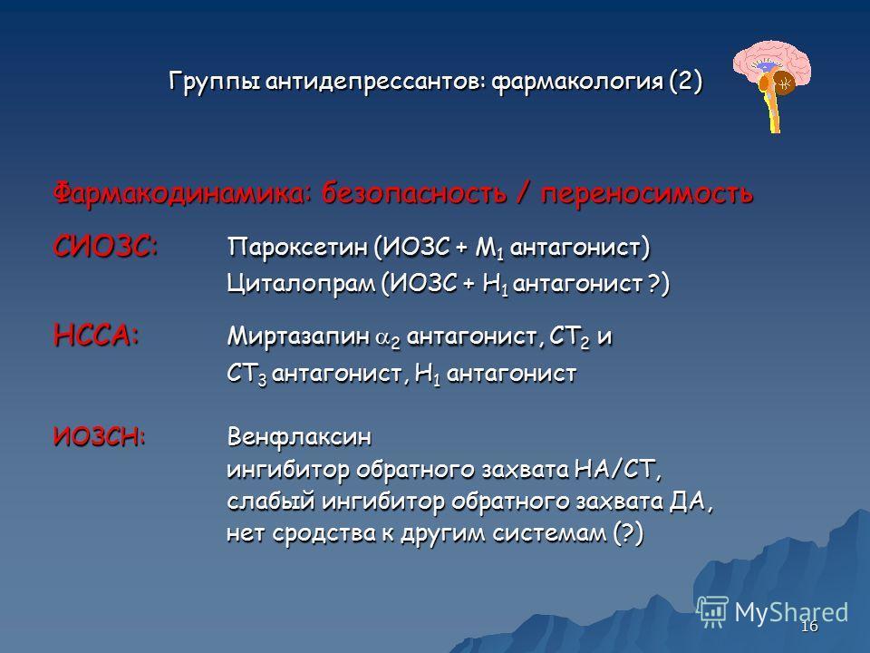 16 Группы антидепрессантов: фармакология (2) Фармакодинамика: безопасность / переносимость СИОЗС: Пароксетин (ИОЗС + M 1 антагонист) Циталопрам (ИОЗС + H 1 антагонист ?) НССА: Миртазапин 2 антагонист, СТ 2 и СТ 3 антагонист, H 1 антагонист ИОЗСН:Венф