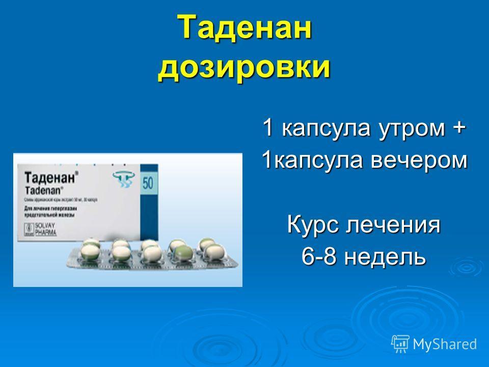 Таденан дозировки 1 капсула утром + 1капсула вечером Курс лечения 6-8 недель