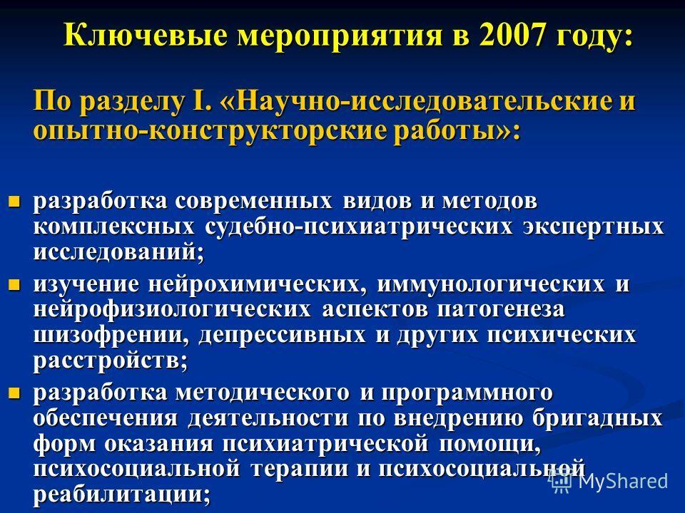 Ключевые мероприятия в 2007 году: Ключевые мероприятия в 2007 году: По разделу I. «Научно-исследовательские и опытно-конструкторские работы»: разработка современных видов и методов комплексных судебно-психиатрических экспертных исследований; разработ
