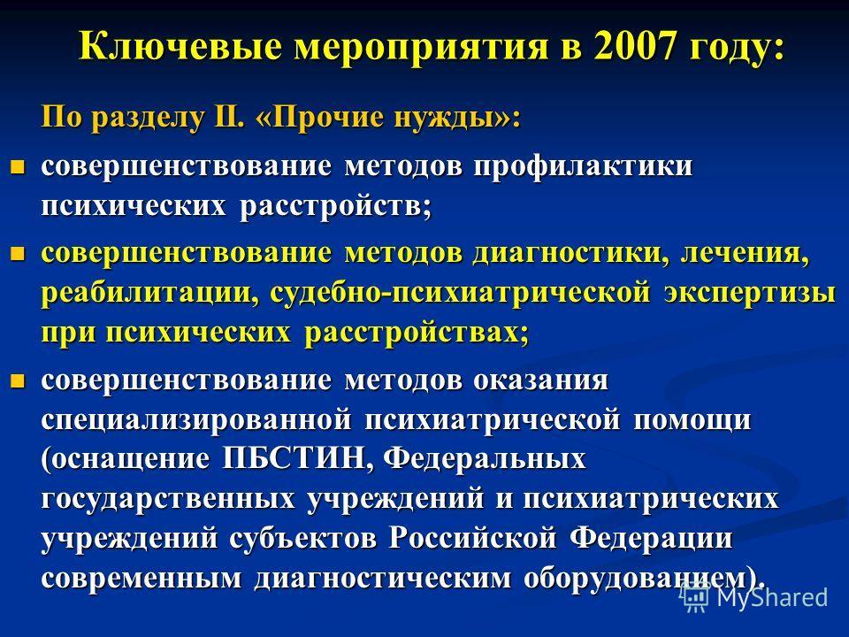 Ключевые мероприятия в 2007 году: Ключевые мероприятия в 2007 году: По разделу II. «Прочие нужды»: совершенствование методов профилактики психических расстройств; совершенствование методов профилактики психических расстройств; совершенствование метод