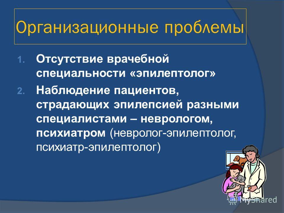 Организационные проблемы 1. Отсутствие врачебной специальности «эпилептолог» 2. Наблюдение пациентов, страдающих эпилепсией разными специалистами – неврологом, психиатром (невролог-эпилептолог, психиатр-эпилептолог)