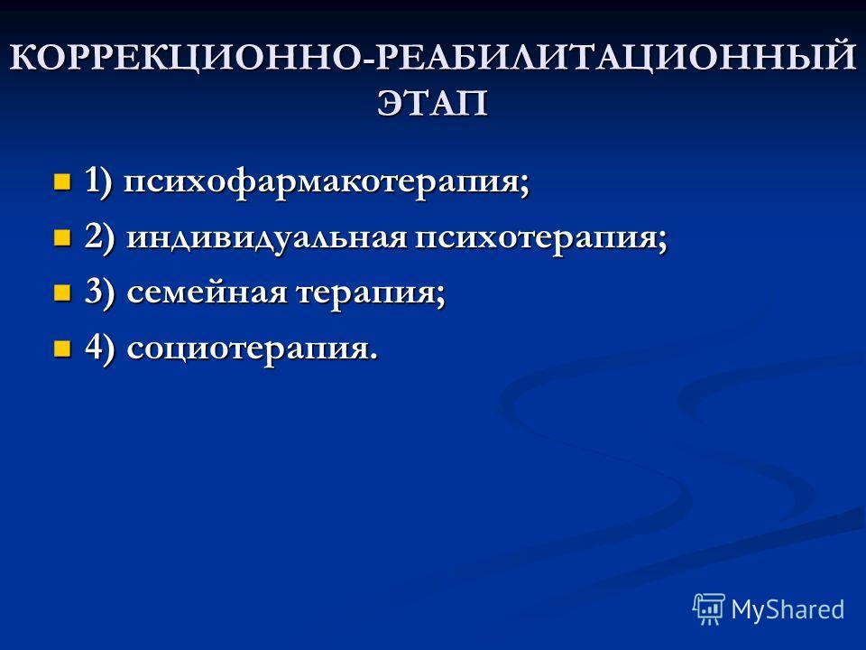КОРРЕКЦИОННО-РЕАБИЛИТАЦИОННЫЙ ЭТАП 1) психофармакотерапия; 1) психофармакотерапия; 2) индивидуальная психотерапия; 2) индивидуальная психотерапия; 3) семейная терапия; 3) семейная терапия; 4) социотерапия. 4) социотерапия.