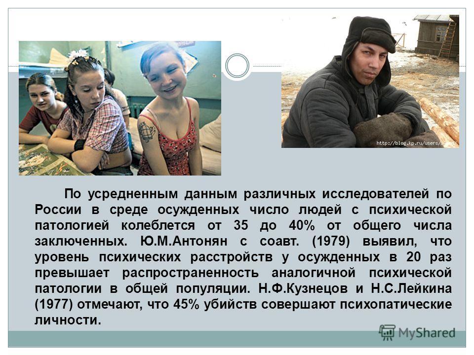 По усредненным данным различных исследователей по России в среде осужденных число людей с психической патологией колеблется от 35 до 40% от общего числа заключенных. Ю.М.Антонян с соавт. (1979) выявил, что уровень психических расстройств у осужденных