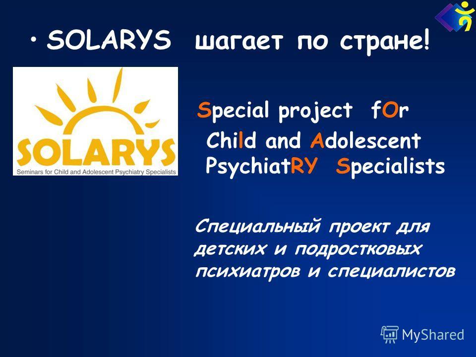 SOLARYS шагает по стране! Special project fOr Child and Adolescent PsychiatRY Specialists Специальный проект для детских и подростковых психиатров и специалистов