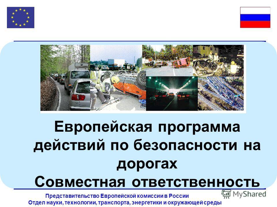 Отдел науки, технологии, транспорта, энергетики и окружающей среды Представительство Европейской комиссии в России Европейская программа действий по безопасности на дорогах Совместная ответственность