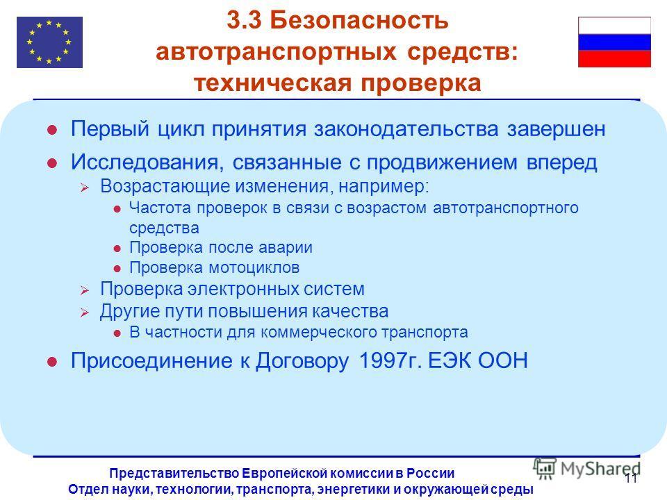 Отдел науки, технологии, транспорта, энергетики и окружающей среды Представительство Европейской комиссии в России 11 3.3 Безопасность автотранспортных средств: техническая проверка l Первый цикл принятия законодательства завершен l Исследования, свя