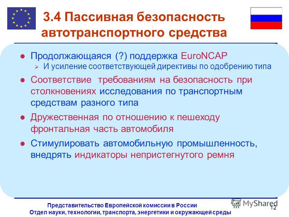 Отдел науки, технологии, транспорта, энергетики и окружающей среды Представительство Европейской комиссии в России 12 3.4 Пассивная безопасность автотранспортного средства l Продолжающаяся (?) поддержка EuroNCAP И усиление соответствующей директивы п