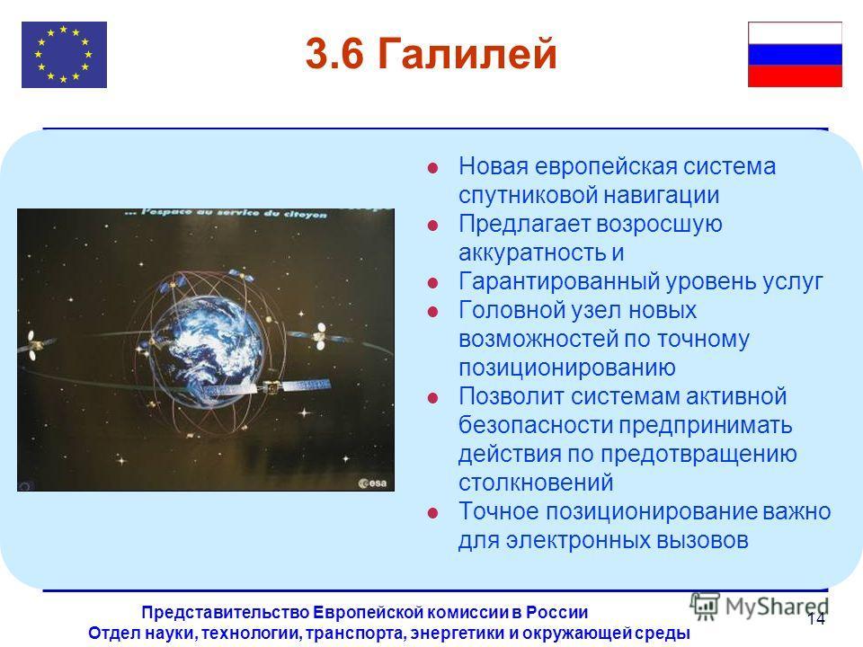 Отдел науки, технологии, транспорта, энергетики и окружающей среды Представительство Европейской комиссии в России 14 3.6 Галилей l Новая европейская система спутниковой навигации l Предлагает возросшую аккуратность и l Гарантированный уровень услуг